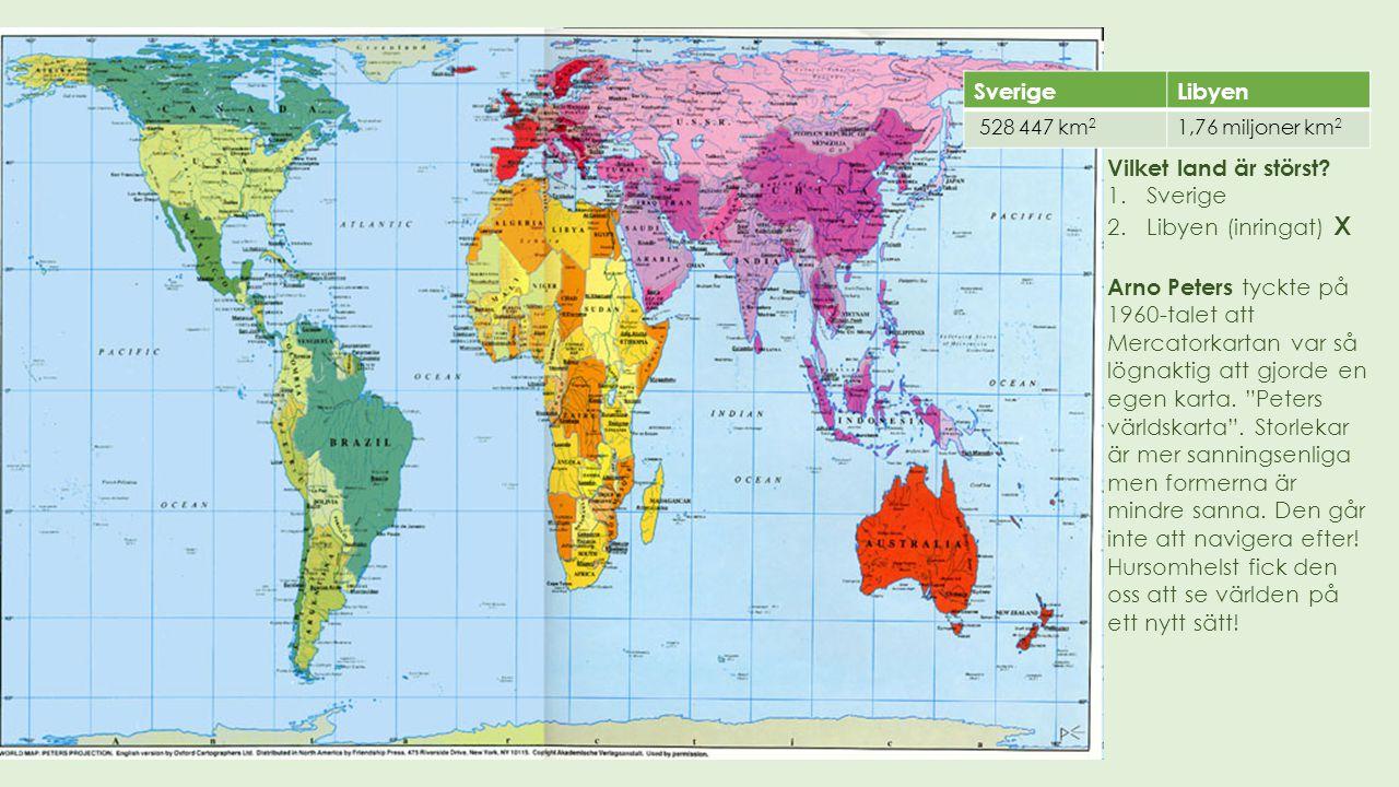 Vilket land är störst? 1.Sverige 2.Libyen (inringat) X Arno Peters tyckte på 1960-talet att Mercatorkartan var så lögnaktig att gjorde en egen karta.