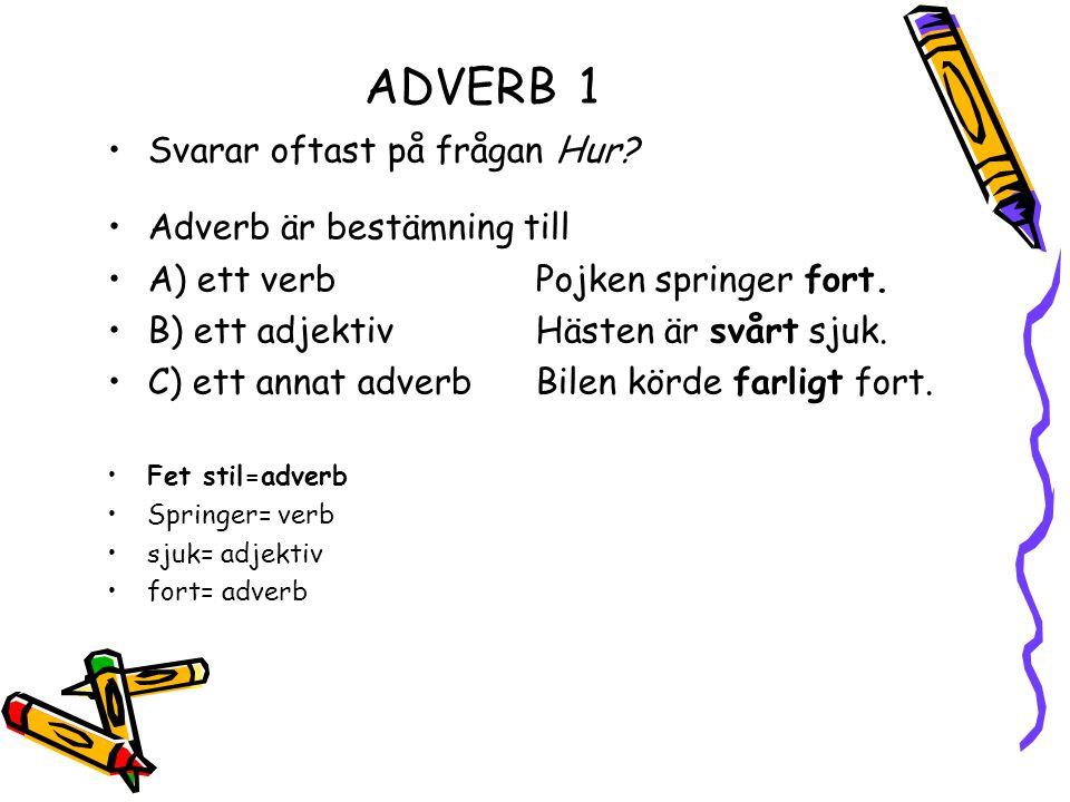 ADVERB1 Svarar oftast på frågan Hur? Adverb är bestämning till A) ett verb Pojken springer fort. B) ett adjektivHästen är svårt sjuk. C) ett annat adv