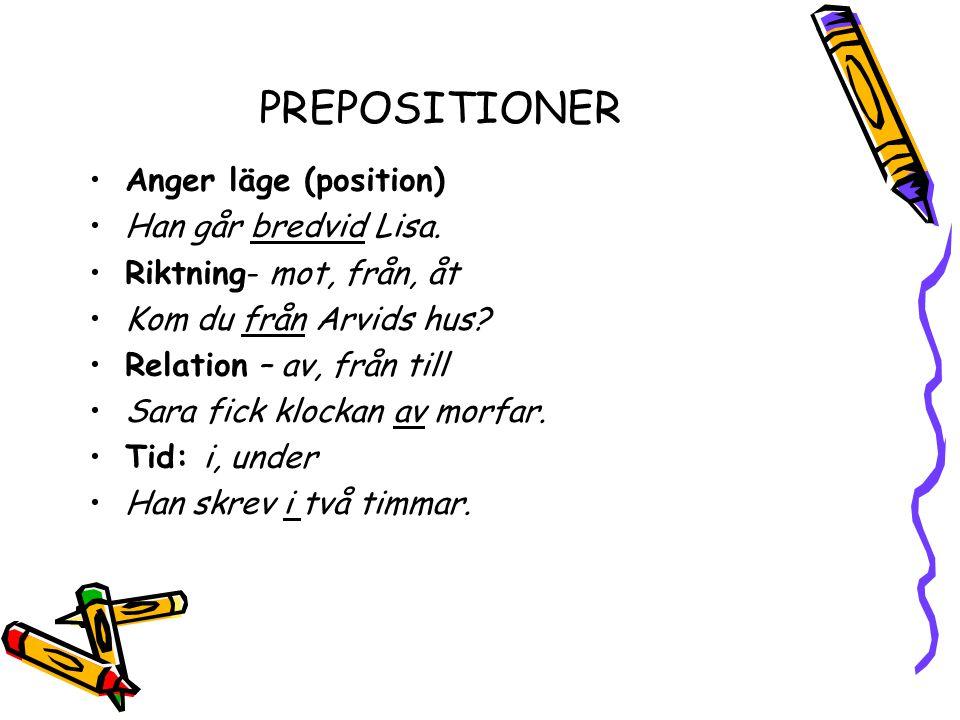 PREPOSITIONER Anger läge (position) Han går bredvid Lisa. Riktning- mot, från, åt Kom du från Arvids hus? Relation – av, från till Sara fick klockan a