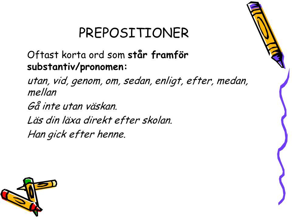 PREPOSITIONER Oftast korta ord som står framför substantiv/pronomen: utan, vid, genom, om, sedan, enligt, efter, medan, mellan Gå inte utan väskan. Lä