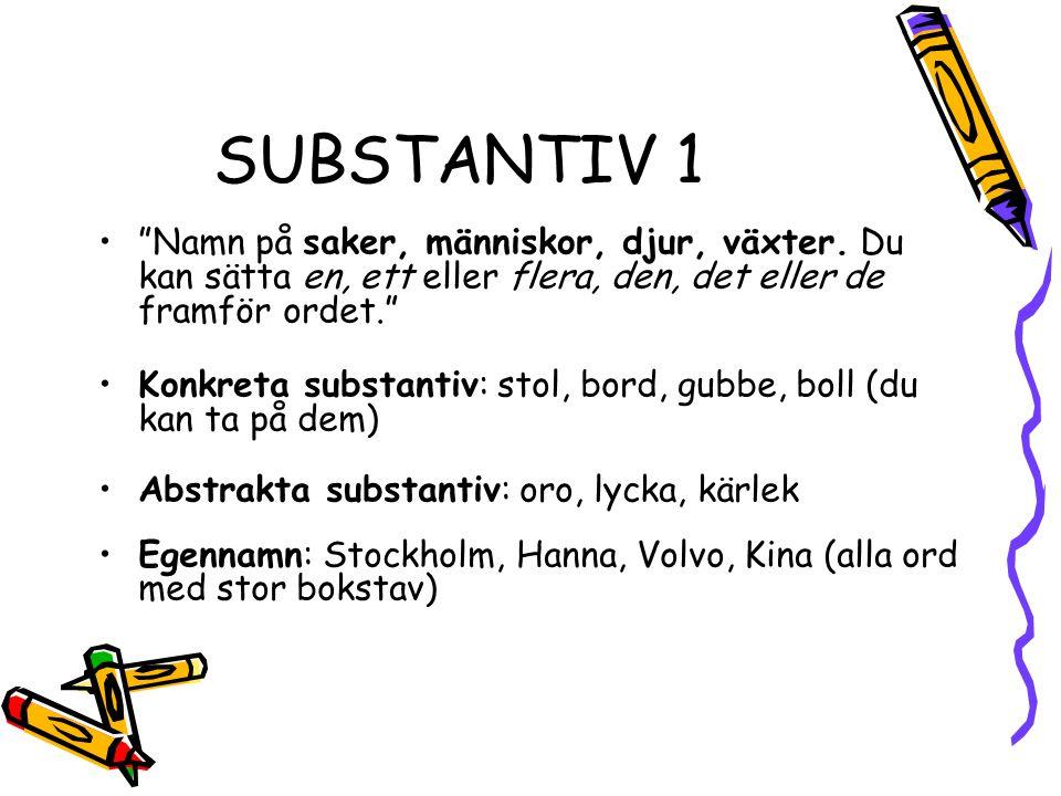 """SUBSTANTIV 1 """"Namn på saker, människor, djur, växter. Du kan sätta en, ett eller flera, den, det eller de framför ordet."""" Konkreta substantiv: stol, b"""
