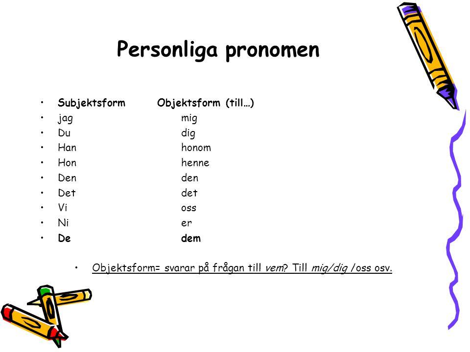 Personliga pronomen Subjektsform Objektsform (till…) jagmig Dudig Han honom Hon henne Denden Detdet Vioss Nier Dedem Objektsform= svarar på frågan til