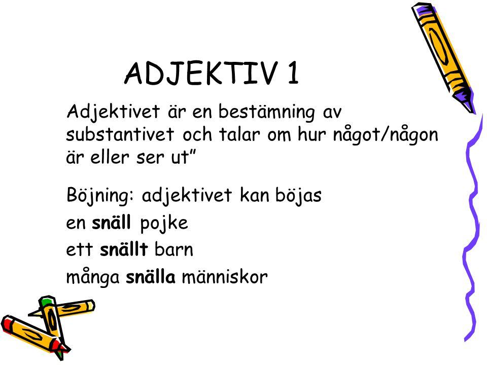 """ADJEKTIV 1 Adjektivet är en bestämning av substantivet och talar om hur något/någon är eller ser ut"""" Böjning: adjektivet kan böjas en snäll pojke ett"""