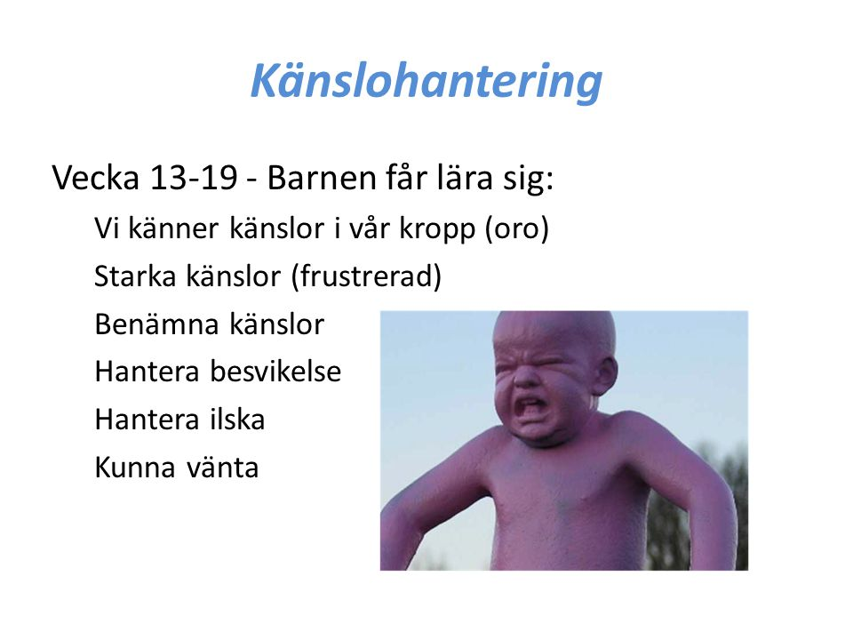 Känslohantering Vecka 13-19 - Barnen får lära sig: Vi känner känslor i vår kropp (oro) Starka känslor (frustrerad) Benämna känslor Hantera besvikelse