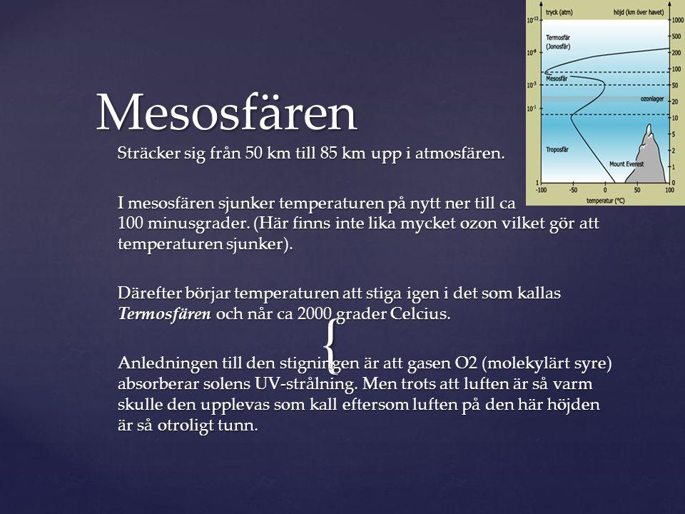 { Sträcker sig från 50 km till 85 km upp i atmosfären. I mesosfären sjunker temperaturen på nytt ner till ca 100 minusgrader. (Här finns inte lika myc