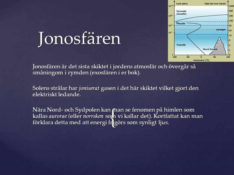 { Jonosfären är det sista skiktet i jordens atmosfär och övergår så småningom i rymden (exosfären i er bok). Solens strålar har joniserat gasen i det