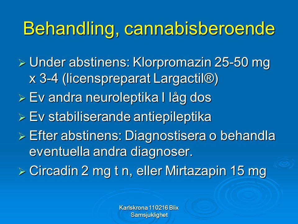 Karlskrona 110216 Blix Samsjuklighet Behandling, cannabisberoende  Under abstinens: Klorpromazin 25-50 mg x 3-4 (licenspreparat Largactil®)  Ev andr