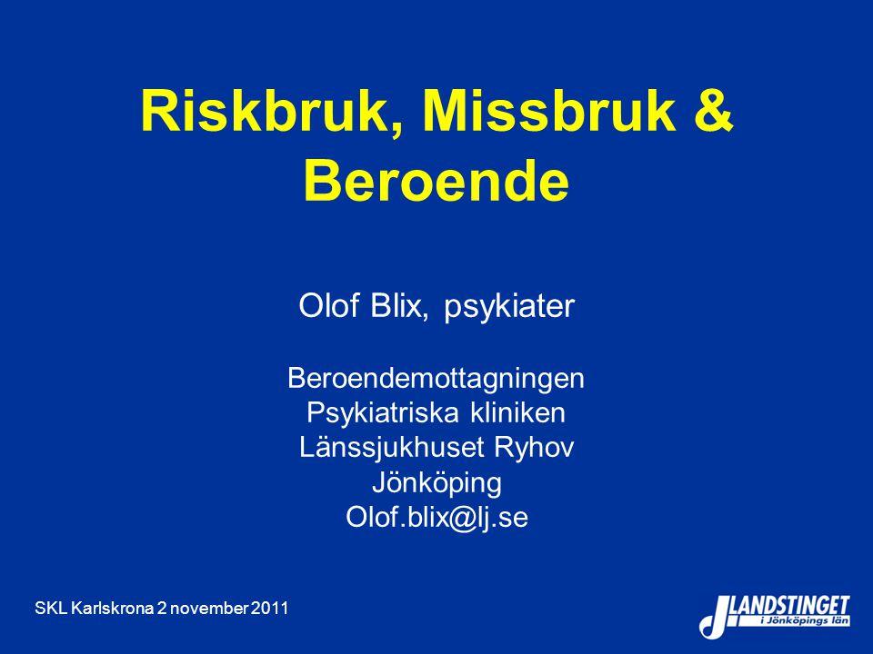 SKL Karlskrona 2 november 2011 Riskbruk, Missbruk & Beroende Olof Blix, psykiater Beroendemottagningen Psykiatriska kliniken Länssjukhuset Ryhov Jönköping Olof.blix@lj.se