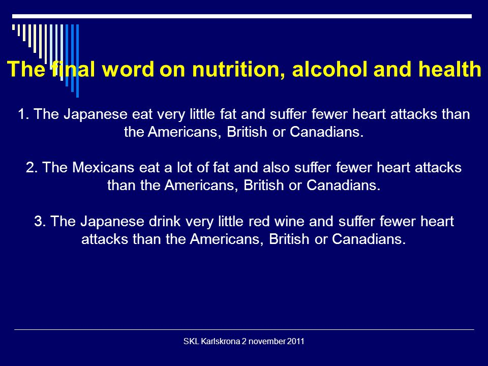 The final word on nutrition, alcohol and health 1. The Japanese eat very little fat and suffer fewer heart attacks than the Americans, British or Cana