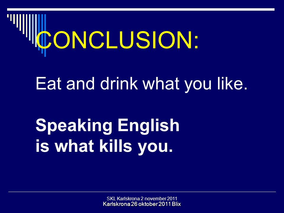 SKL Karlskrona 2 november 2011 Karlskrona 26 oktober 2011 Blix CONCLUSION: Eat and drink what you like. Speaking English is what kills you.