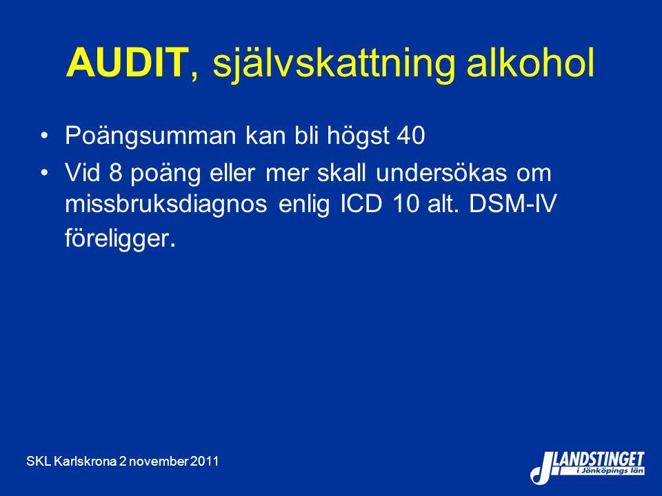 SKL Karlskrona 2 november 2011 AUDIT, självskattning alkohol Poängsumman kan bli högst 40 Vid 8 poäng eller mer skall undersökas om missbruksdiagnos enlig ICD 10 alt.