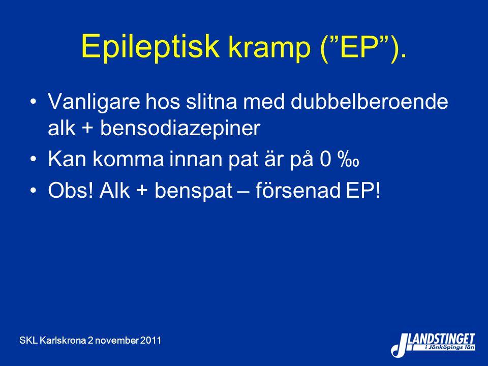 "SKL Karlskrona 2 november 2011 Epileptisk kramp (""EP""). Vanligare hos slitna med dubbelberoende alk + bensodiazepiner Kan komma innan pat är på 0 ‰ Ob"