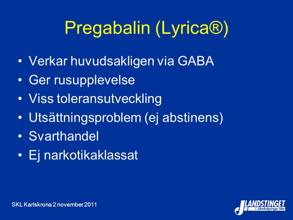 SKL Karlskrona 2 november 2011 Pregabalin (Lyrica®) Verkar huvudsakligen via GABA Ger rusupplevelse Viss toleransutveckling Utsättningsproblem (ej abs