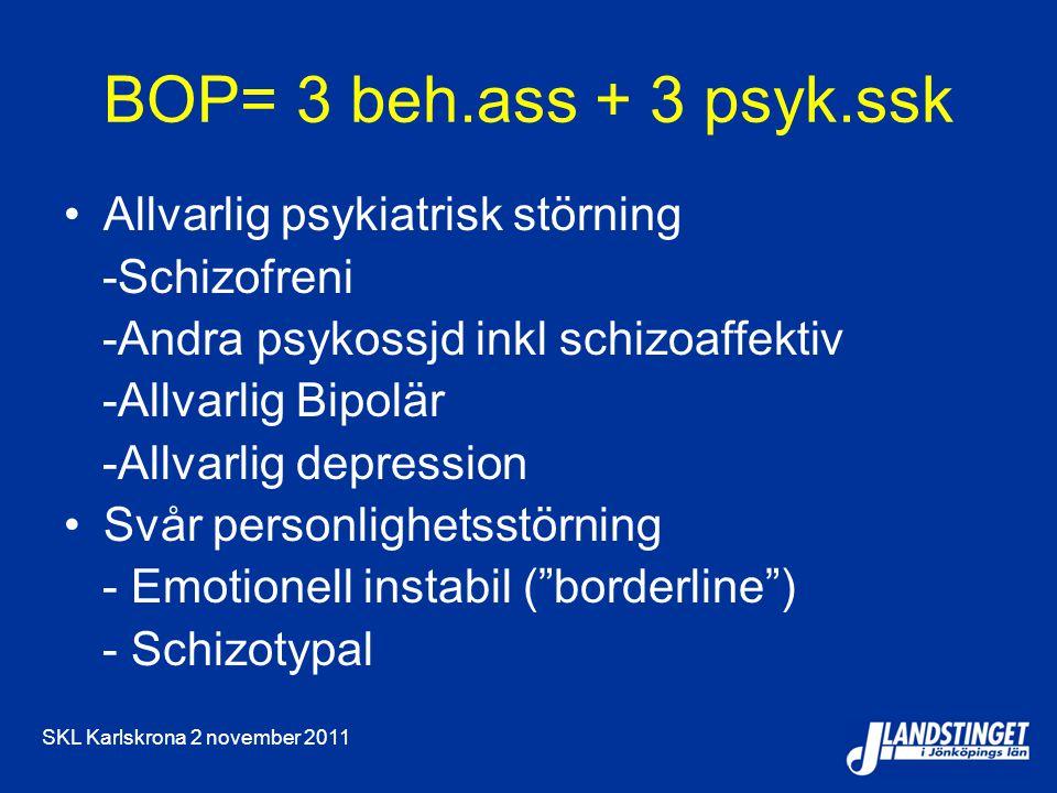 SKL Karlskrona 2 november 2011 BOP= 3 beh.ass + 3 psyk.ssk Allvarlig psykiatrisk störning -Schizofreni -Andra psykossjd inkl schizoaffektiv -Allvarlig Bipolär -Allvarlig depression Svår personlighetsstörning - Emotionell instabil ( borderline ) - Schizotypal