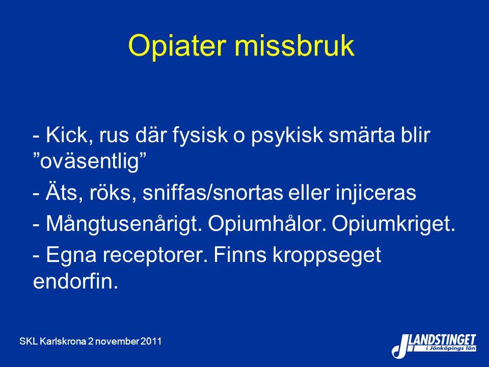 SKL Karlskrona 2 november 2011 Opiater missbruk - Kick, rus där fysisk o psykisk smärta blir oväsentlig - Äts, röks, sniffas/snortas eller injiceras - Mångtusenårigt.