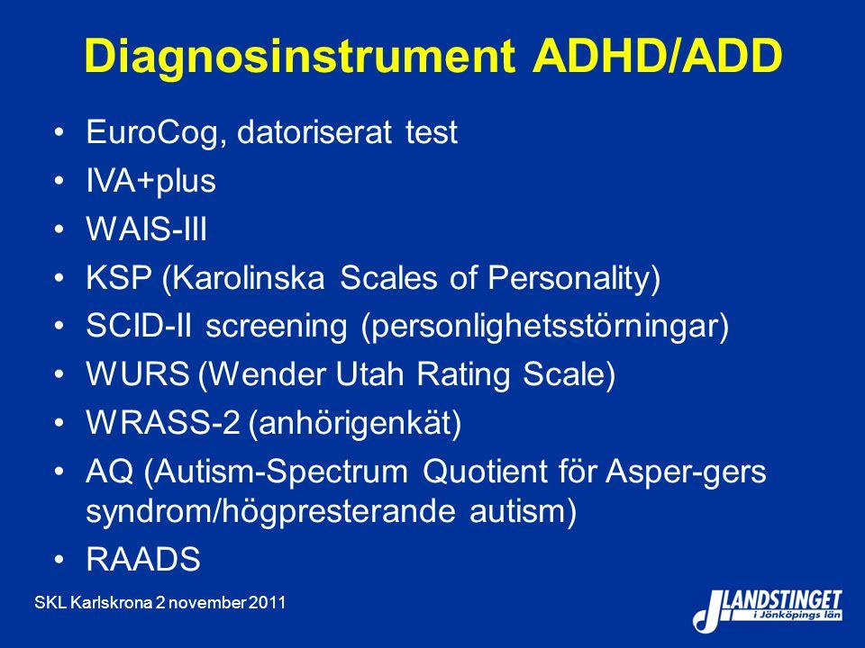 SKL Karlskrona 2 november 2011 Diagnosinstrument ADHD/ADD EuroCog, datoriserat test IVA+plus WAIS-III KSP (Karolinska Scales of Personality) SCID-II screening (personlighetsstörningar) WURS (Wender Utah Rating Scale) WRASS-2 (anhörigenkät) AQ (Autism-Spectrum Quotient för Asper-gers syndrom/högpresterande autism) RAADS