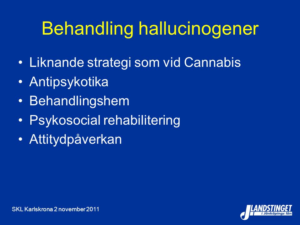 SKL Karlskrona 2 november 2011 Behandling hallucinogener Liknande strategi som vid Cannabis Antipsykotika Behandlingshem Psykosocial rehabilitering Attitydpåverkan
