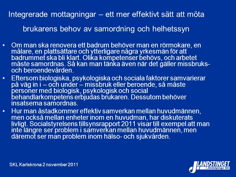 SKL Karlskrona 2 november 2011 Integrerade mottagningar – ett mer effektivt sätt att möta brukarens behov av samordning och helhetssyn Om man ska renovera ett badrum behöver man en rörmokare, en målare, en plattsättare och ytterligare några yrkesmän för att badrummet ska bli klart.