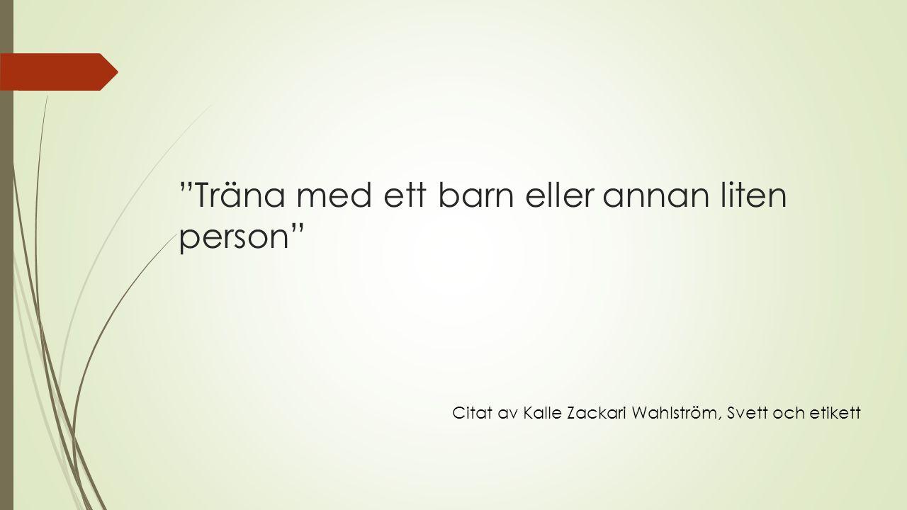 Träna med ett barn eller annan liten person Citat av Kalle Zackari Wahlström, Svett och etikett