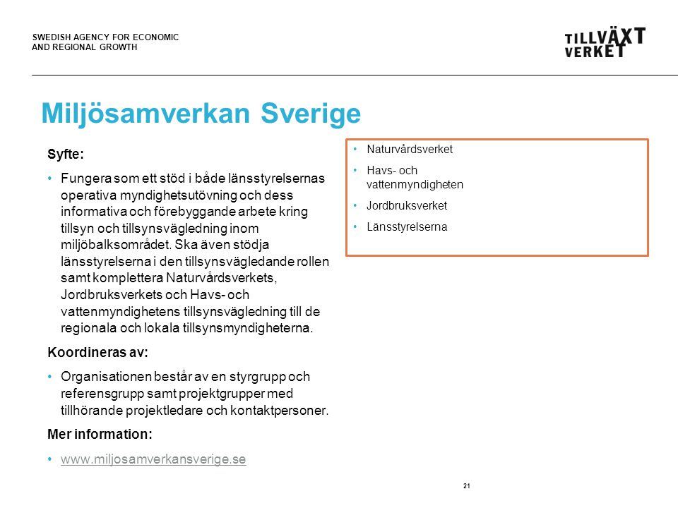 SWEDISH AGENCY FOR ECONOMIC AND REGIONAL GROWTH Miljösamverkan Sverige Syfte: Fungera som ett stöd i både länsstyrelsernas operativa myndighetsutövning och dess informativa och förebyggande arbete kring tillsyn och tillsynsvägledning inom miljöbalksområdet.