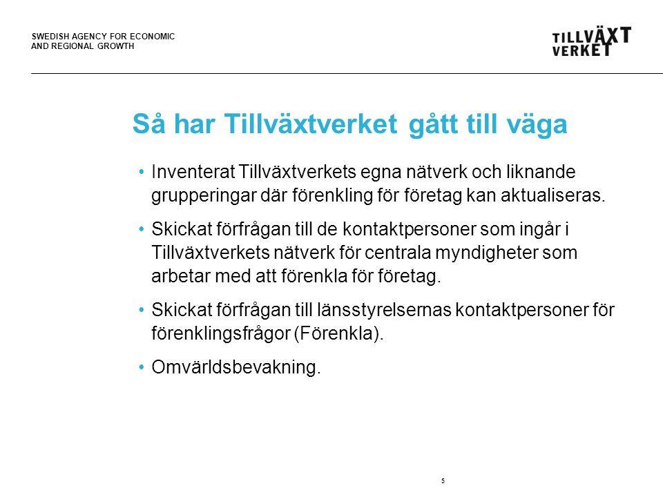 SWEDISH AGENCY FOR ECONOMIC AND REGIONAL GROWTH Så har Tillväxtverket gått till väga Inventerat Tillväxtverkets egna nätverk och liknande grupperingar där förenkling för företag kan aktualiseras.