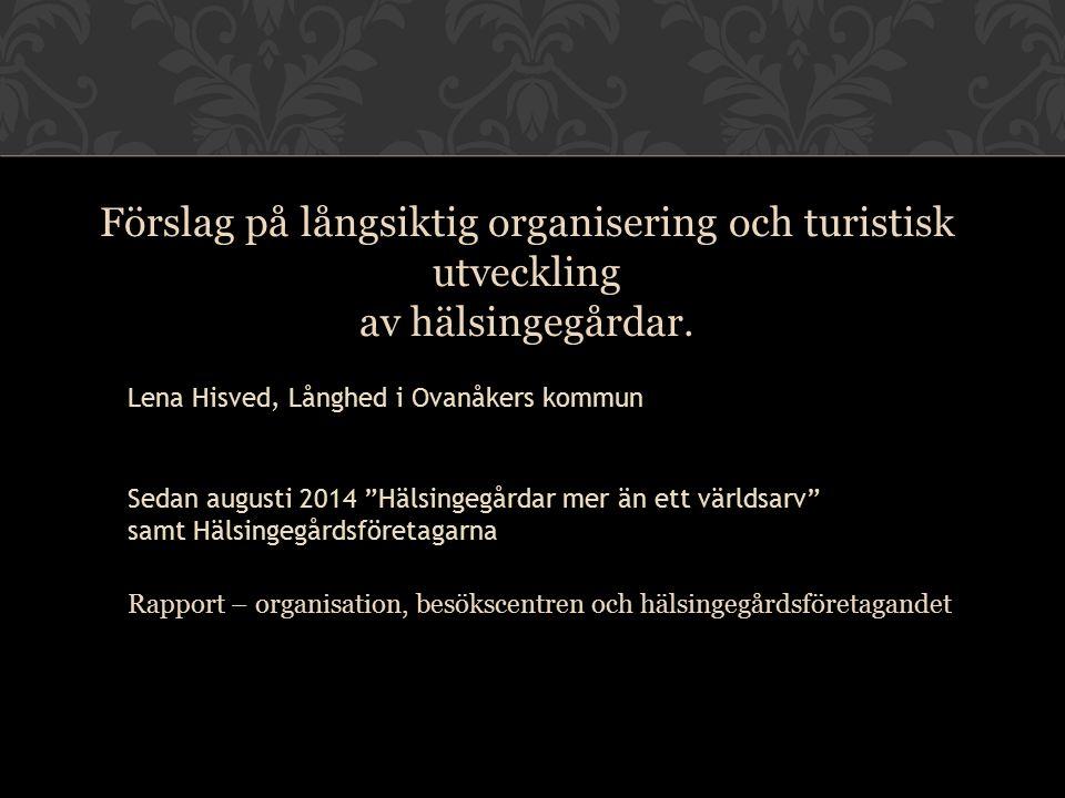"""Förslag på långsiktig organisering och turistisk utveckling av hälsingegårdar. Lena Hisved, Långhed i Ovanåkers kommun Sedan augusti 2014 """"Hälsingegår"""