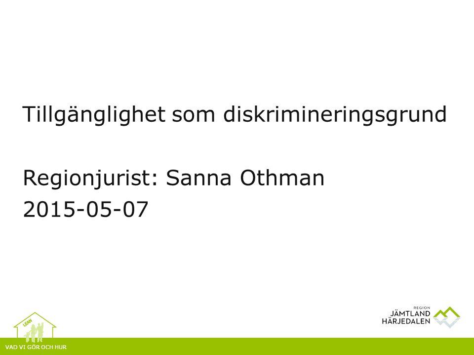 VAD VI GÖR OCH HUR Tillgänglighet som diskrimineringsgrund Regionjurist: Sanna Othman 2015-05-07