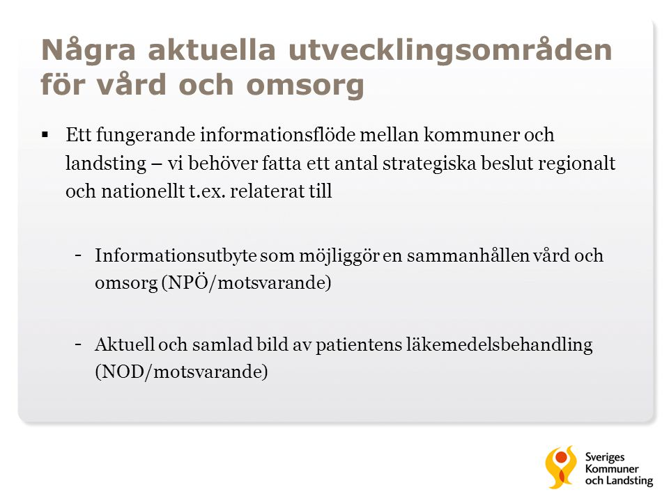 Några aktuella utvecklingsområden för vård och omsorg  Ett fungerande informationsflöde mellan kommuner och landsting – vi behöver fatta ett antal st