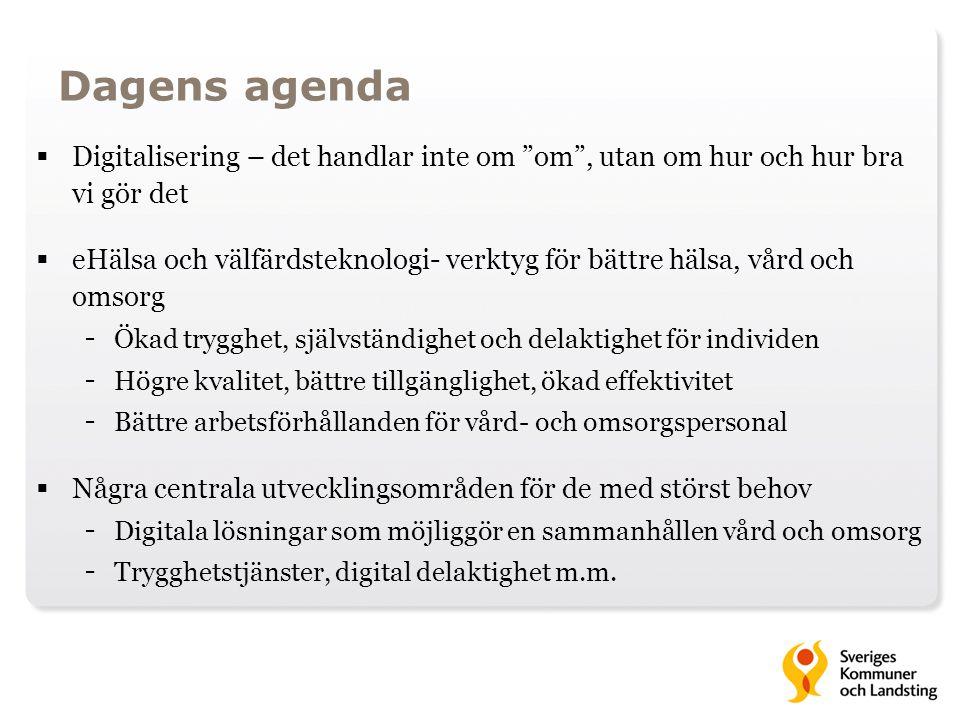 Dagens agenda  Digitalisering – det handlar inte om om , utan om hur och hur bra vi gör det  eHälsa och välfärdsteknologi- verktyg för bättre hälsa, vård och omsorg - Ökad trygghet, självständighet och delaktighet för individen - Högre kvalitet, bättre tillgänglighet, ökad effektivitet - Bättre arbetsförhållanden för vård- och omsorgspersonal  Några centrala utvecklingsområden för de med störst behov - Digitala lösningar som möjliggör en sammanhållen vård och omsorg - Trygghetstjänster, digital delaktighet m.m.