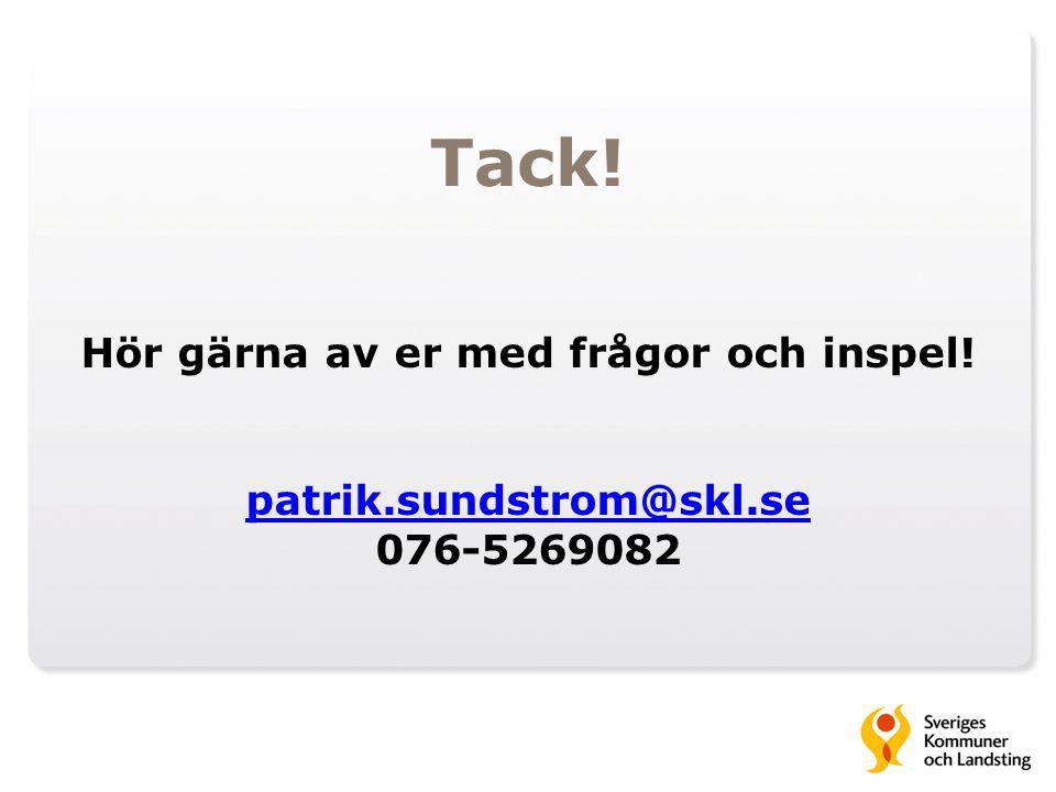 Tack! Hör gärna av er med frågor och inspel! patrik.sundstrom@skl.se 076-5269082