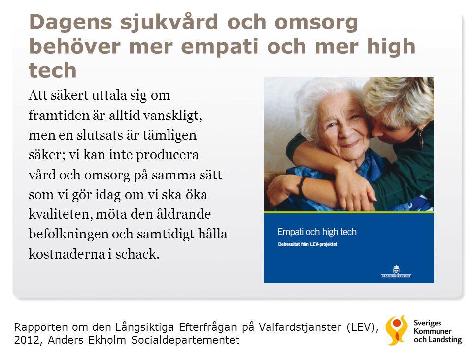 Dagens sjukvård och omsorg behöver mer empati och mer high tech Att säkert uttala sig om framtiden är alltid vanskligt, men en slutsats är tämligen säker; vi kan inte producera vård och omsorg på samma sätt som vi gör idag om vi ska öka kvaliteten, möta den åldrande befolkningen och samtidigt hålla kostnaderna i schack.