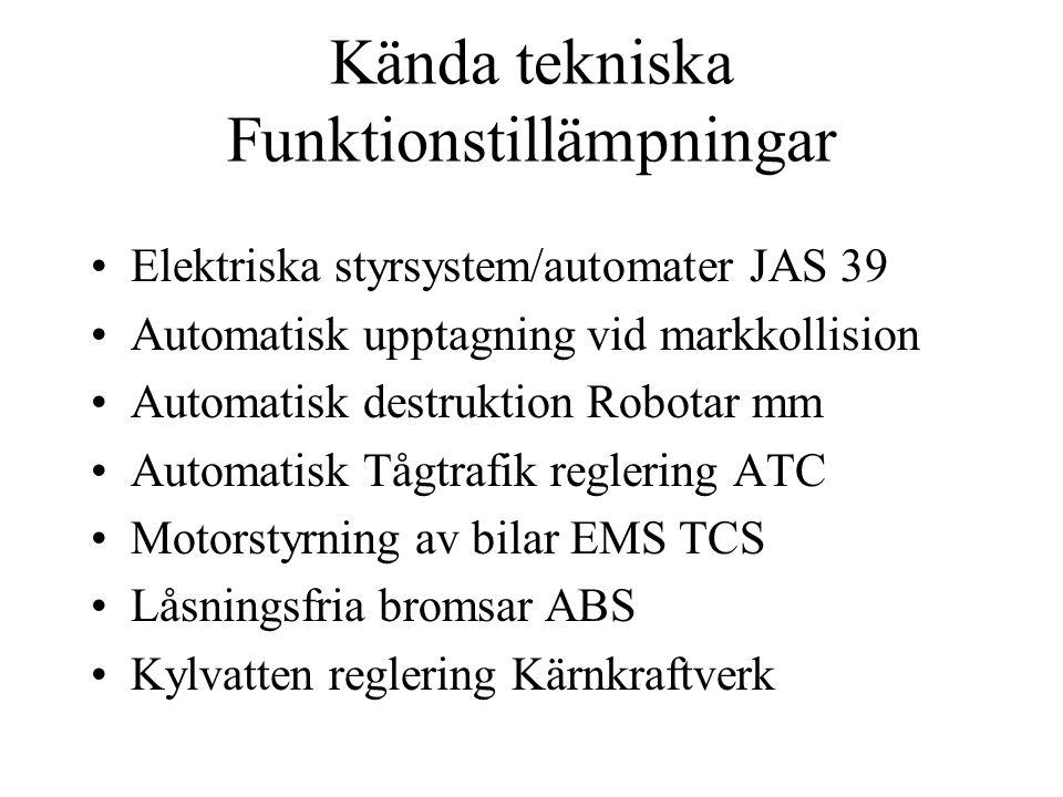 Kända tekniska Funktionstillämpningar Elektriska styrsystem/automater JAS 39 Automatisk upptagning vid markkollision Automatisk destruktion Robotar mm Automatisk Tågtrafik reglering ATC Motorstyrning av bilar EMS TCS Låsningsfria bromsar ABS Kylvatten reglering Kärnkraftverk