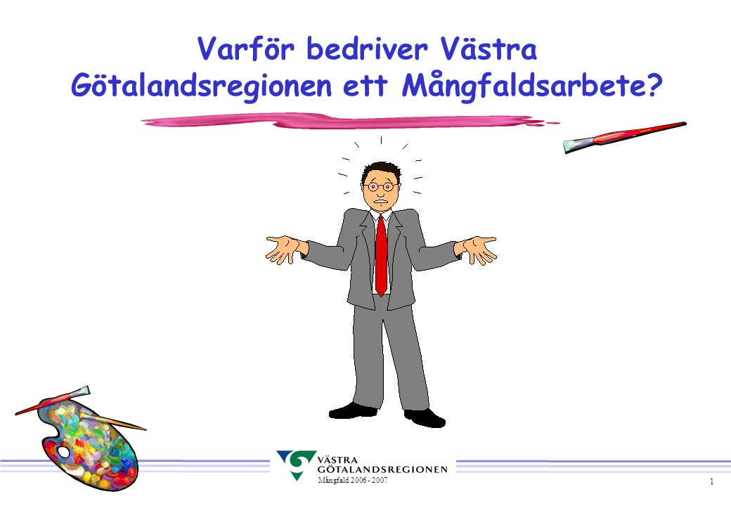 1 Mångfald 2006 - 2007 Varför bedriver Västra Götalandsregionen ett Mångfaldsarbete
