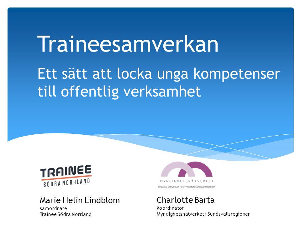 Ett sätt att locka unga kompetenser till offentlig verksamhet Traineesamverkan Marie Helin Lindblom samordnare Trainee Södra Norrland Charlotte Barta