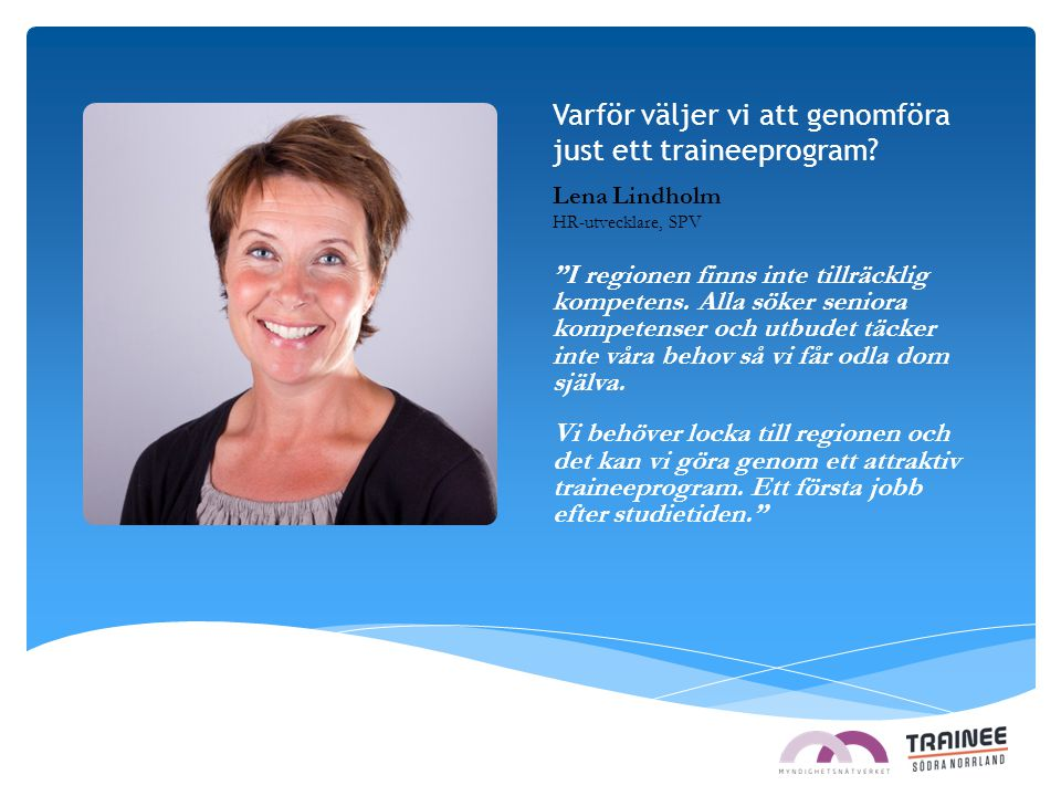 """Varför väljer vi att genomföra just ett traineeprogram? Lena Lindholm HR-utvecklare, SPV """"I regionen finns inte tillräcklig kompetens. Alla söker seni"""