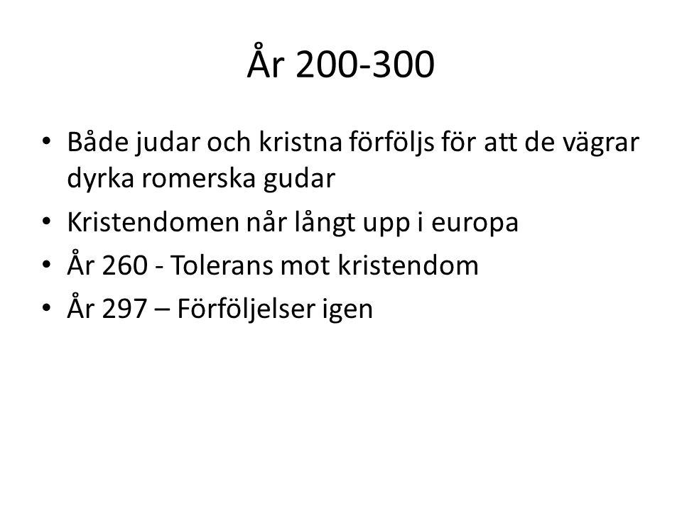 År 200-300 Både judar och kristna förföljs för att de vägrar dyrka romerska gudar Kristendomen når långt upp i europa År 260 - Tolerans mot kristendom