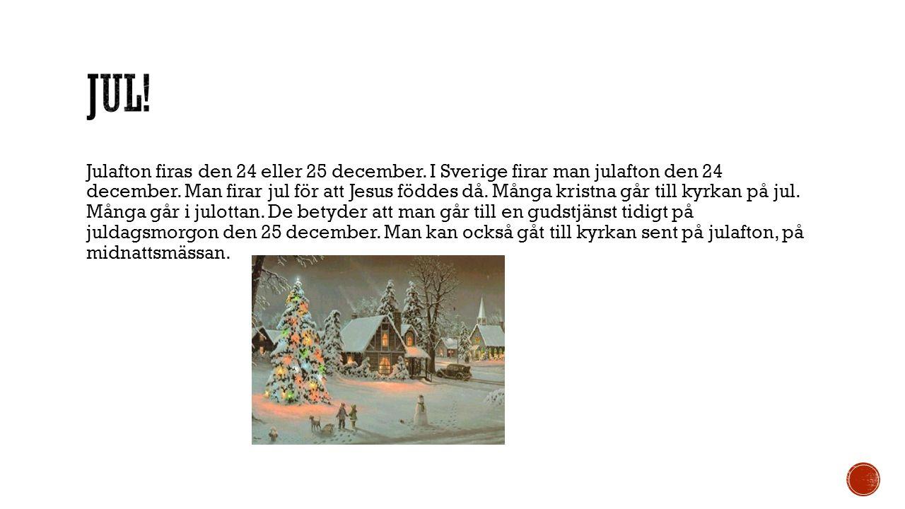 Julafton firas den 24 eller 25 december. I Sverige firar man julafton den 24 december. Man firar jul för att Jesus föddes då. Många kristna går till k