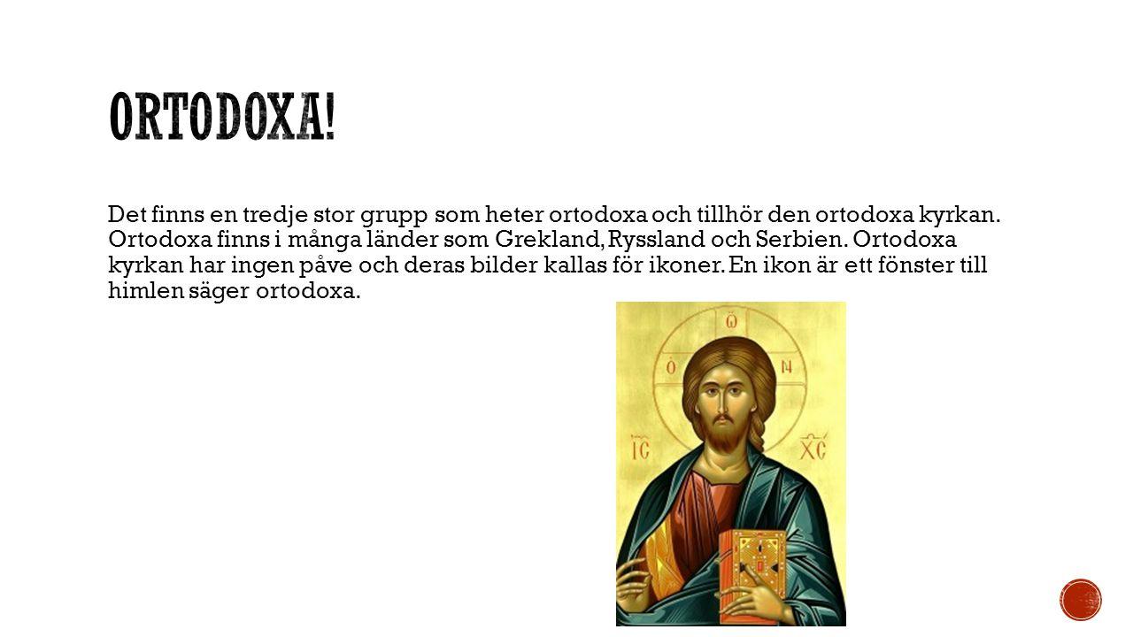 Det finns en tredje stor grupp som heter ortodoxa och tillhör den ortodoxa kyrkan. Ortodoxa finns i många länder som Grekland, Ryssland och Serbien. O