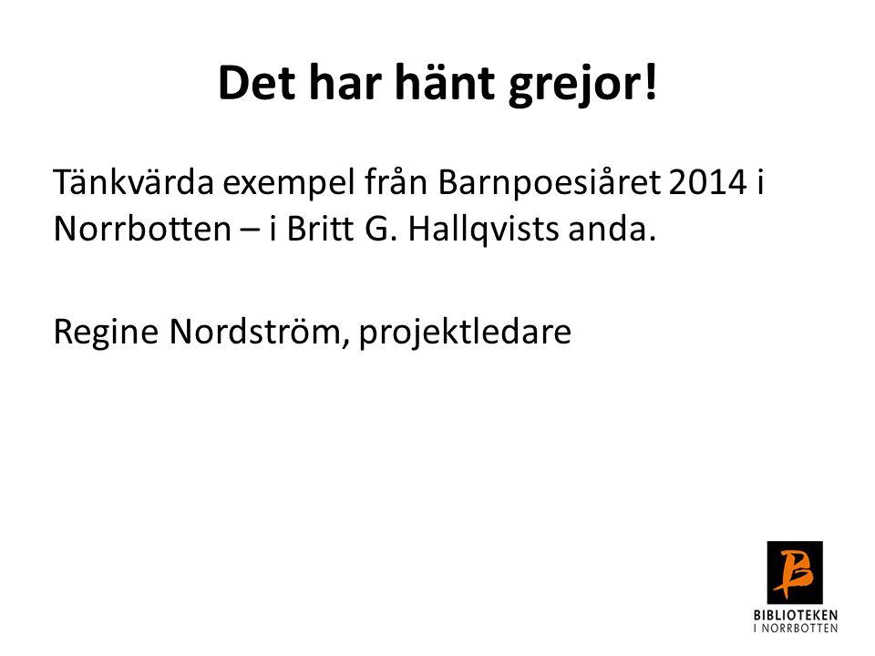 Det har hänt grejor! Tänkvärda exempel från Barnpoesiåret 2014 i Norrbotten – i Britt G. Hallqvists anda. Regine Nordström, projektledare