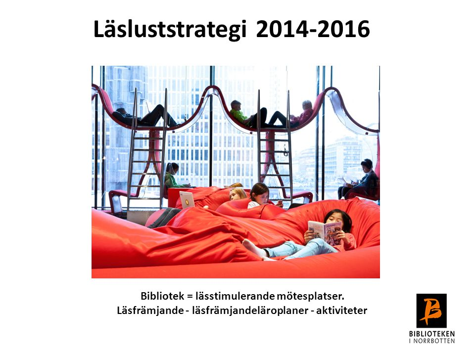 Läsluststrategi 2014-2016 Bibliotek = lässtimulerande mötesplatser. Läsfrämjande - läsfrämjandeläroplaner - aktiviteter