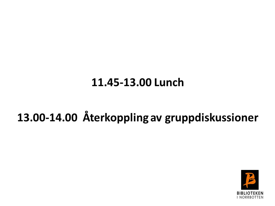 11.45-13.00 Lunch 13.00-14.00 Återkoppling av gruppdiskussioner