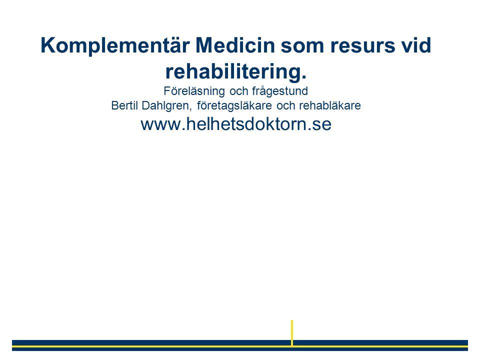 Komplementär Medicin som resurs vid rehabilitering. Föreläsning och frågestund Bertil Dahlgren, företagsläkare och rehabläkare www.helhetsdoktorn.se