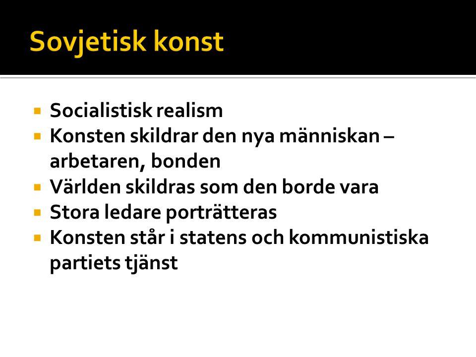  Socialistisk realism  Konsten skildrar den nya människan – arbetaren, bonden  Världen skildras som den borde vara  Stora ledare porträtteras  Konsten står i statens och kommunistiska partiets tjänst