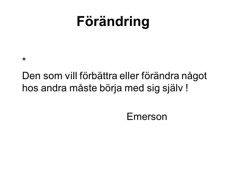 Förändring * Den som vill förbättra eller förändra något hos andra måste börja med sig själv ! Emerson