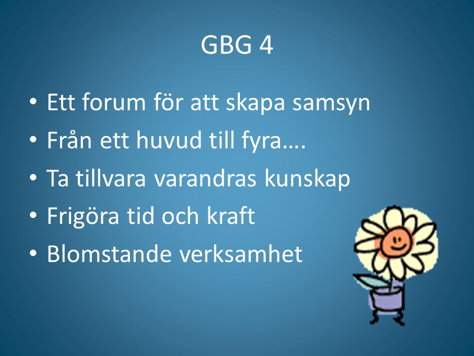 GBG 4 Ett forum för att skapa samsyn Från ett huvud till fyra…. Ta tillvara varandras kunskap Frigöra tid och kraft Blomstande verksamhet