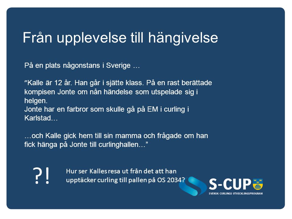 Från upplevelse till hängivelse Hur ser Kalles resa ut från det att han upptäcker curling till pallen på OS 2034? ?! På en plats någonstans i Sverige
