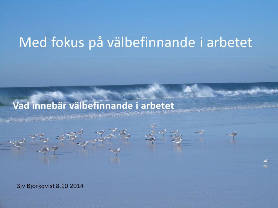 Med fokus på välbefinnande i arbetet Vad innebär välbefinnande i arbetet Siv Björkqvist 8.10 2014