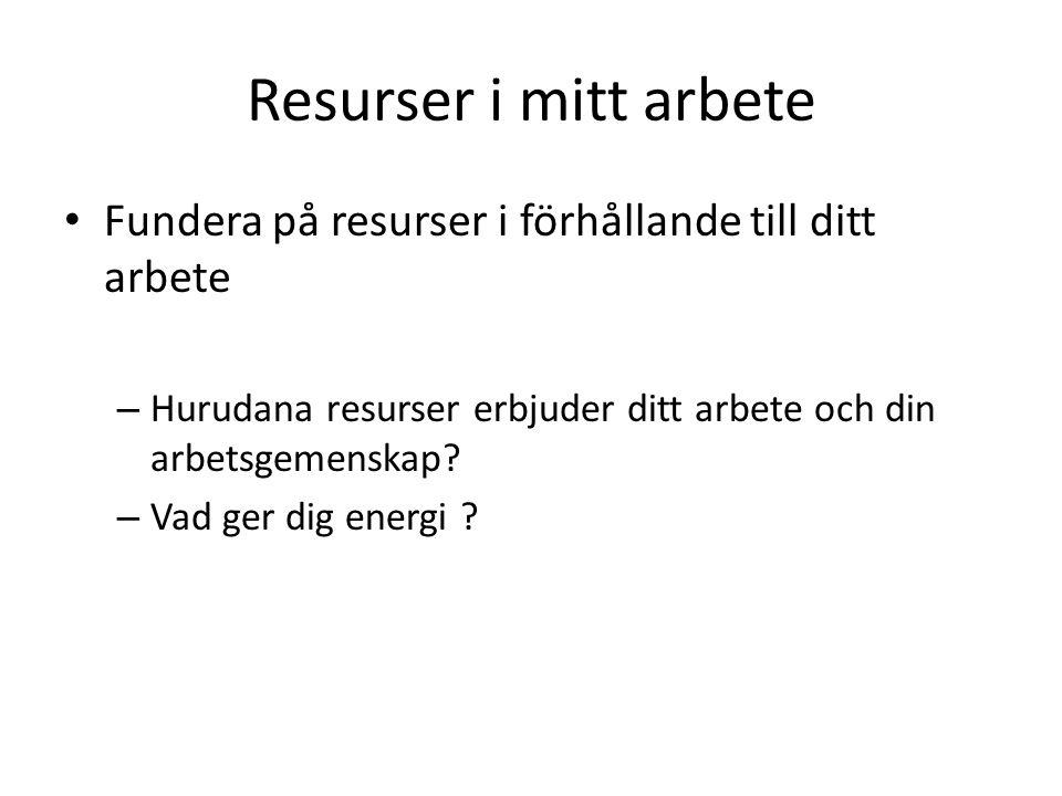 Resurser i mitt arbete Fundera på resurser i förhållande till ditt arbete – Hurudana resurser erbjuder ditt arbete och din arbetsgemenskap? – Vad ger