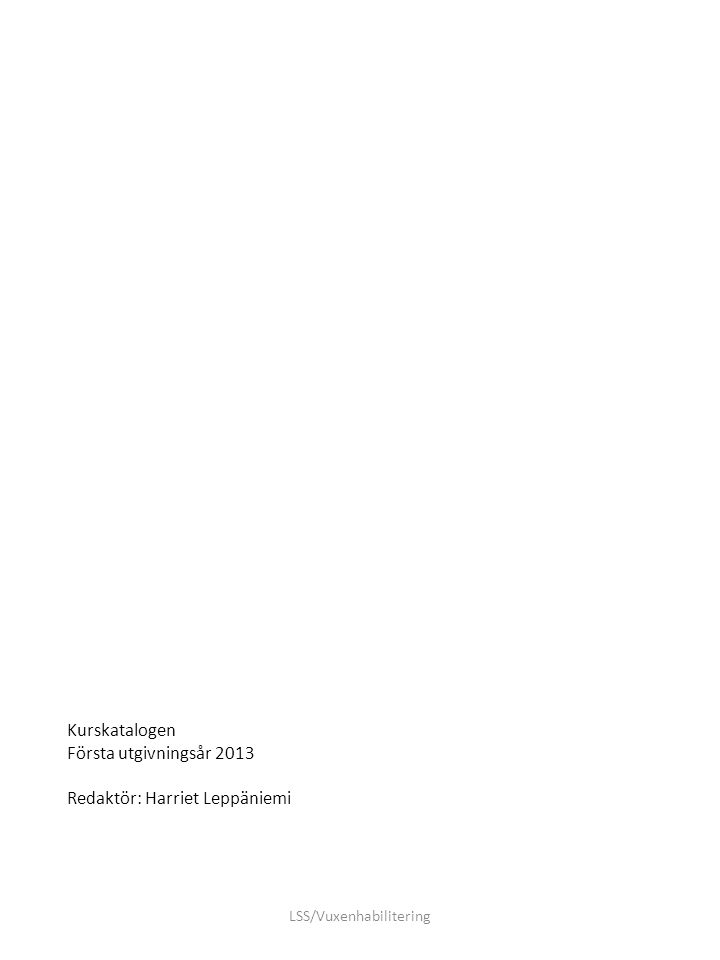 Kurskatalogen Första utgivningsår 2013 Redaktör: Harriet Leppäniemi LSS/Vuxenhabilitering