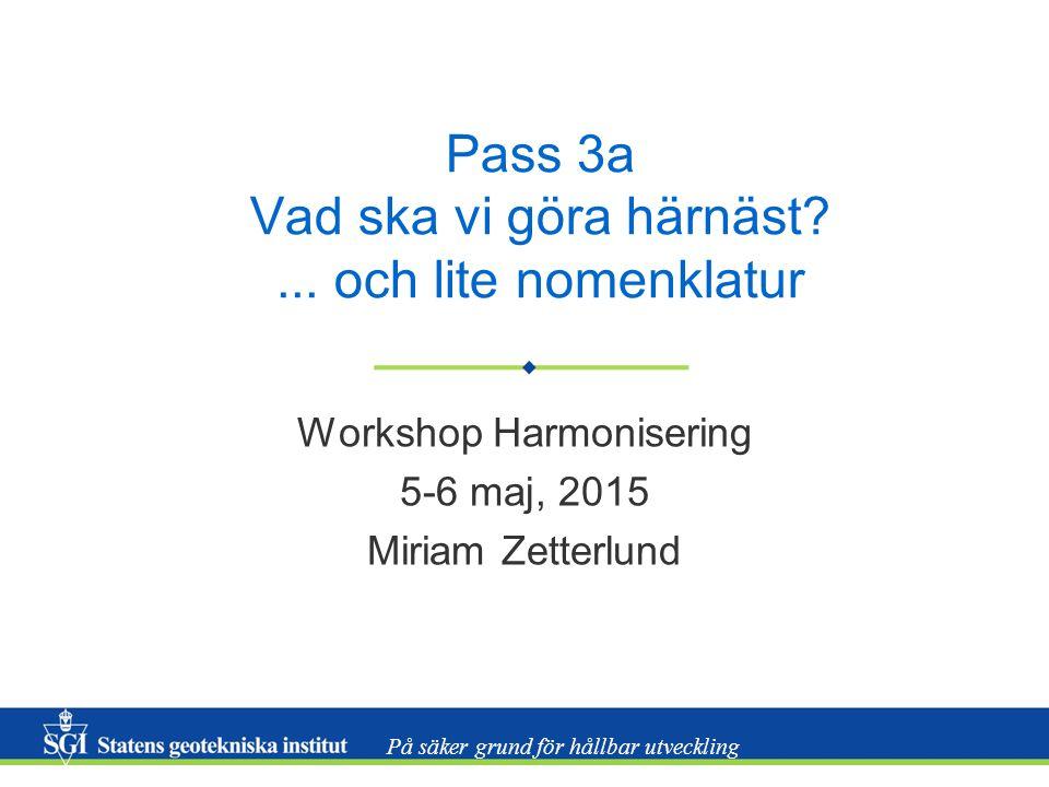 På säker grund för hållbar utveckling Pass 3a Vad ska vi göra härnäst?... och lite nomenklatur Workshop Harmonisering 5-6 maj, 2015 Miriam Zetterlund